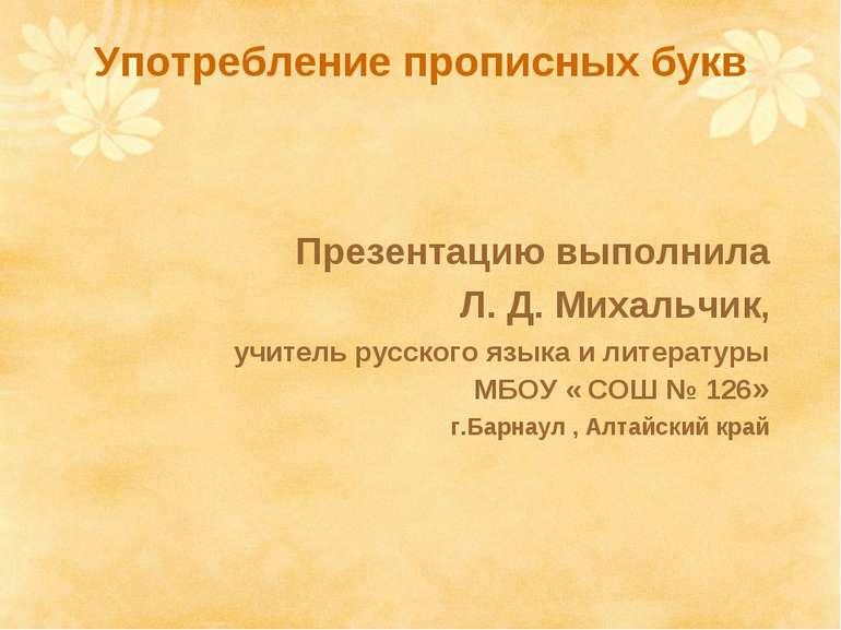 Употребление прописных букв Презентацию выполнила Л. Д. Михальчик, учитель ру...
