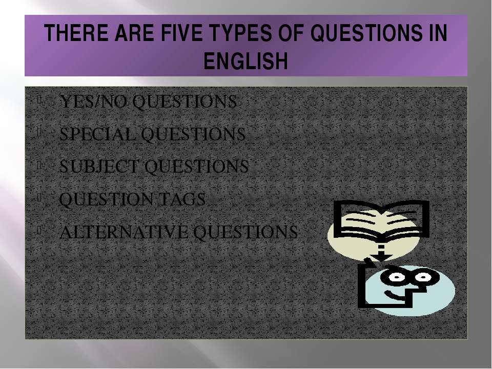 THERE ARE FIVE TYPES OF QUESTIONS IN ENGLISH YES/NO QUESTIONS SPECIAL QUESTIO...