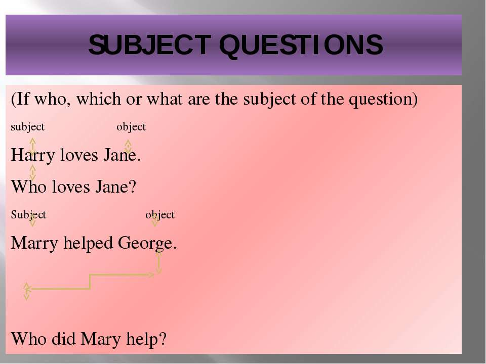 SUBJECT QUESTIONS (If who, which or what are the subject of the question) sub...