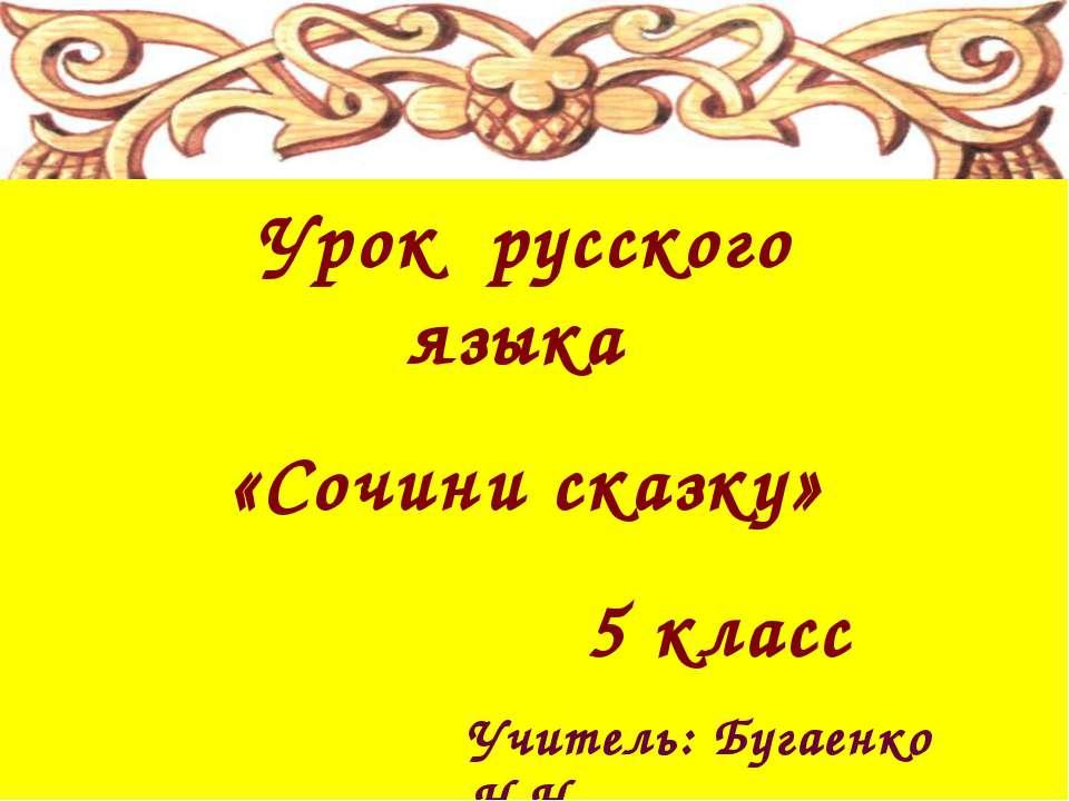 Урок русского языка «Сочини сказку» 5 класс Учитель: Бугаенко Н.Н.