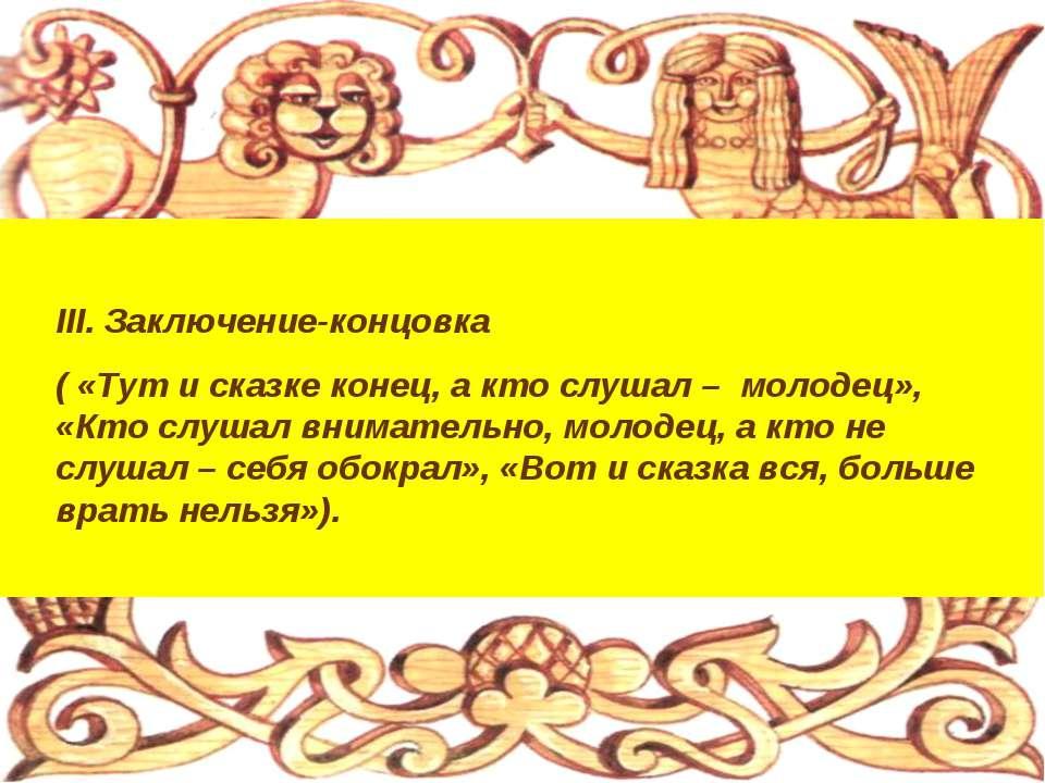 III. Заключение-концовка ( «Тут и сказке конец, а кто слушал – молодец», «Кто...