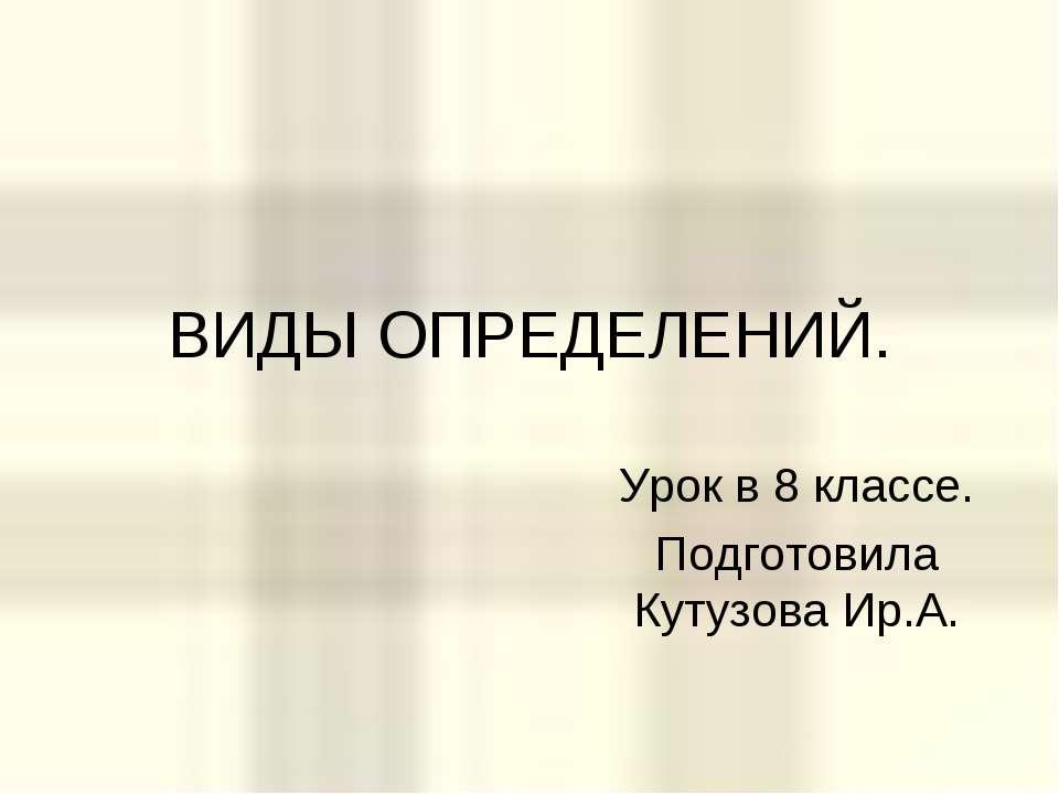 ВИДЫ ОПРЕДЕЛЕНИЙ. Урок в 8 классе. Подготовила Кутузова Ир.А.