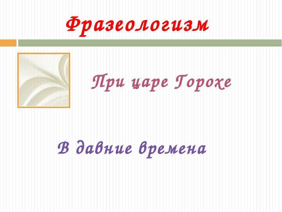 Фразеологизм При царе Горохе В давние времена