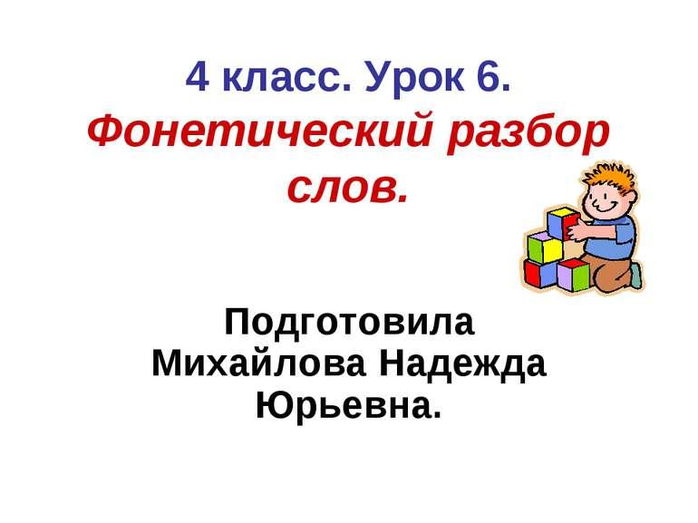 4 класс. Урок 6. Фонетический разбор слов. Подготовила Михайлова Надежда Юрье...