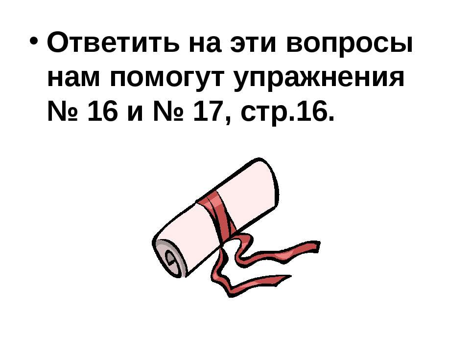 Ответить на эти вопросы нам помогут упражнения № 16 и № 17, стр.16.