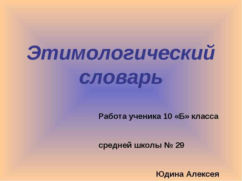 Этимологический словарь Работа ученика 10 «Б» класса средней школы № 29 Юдина...