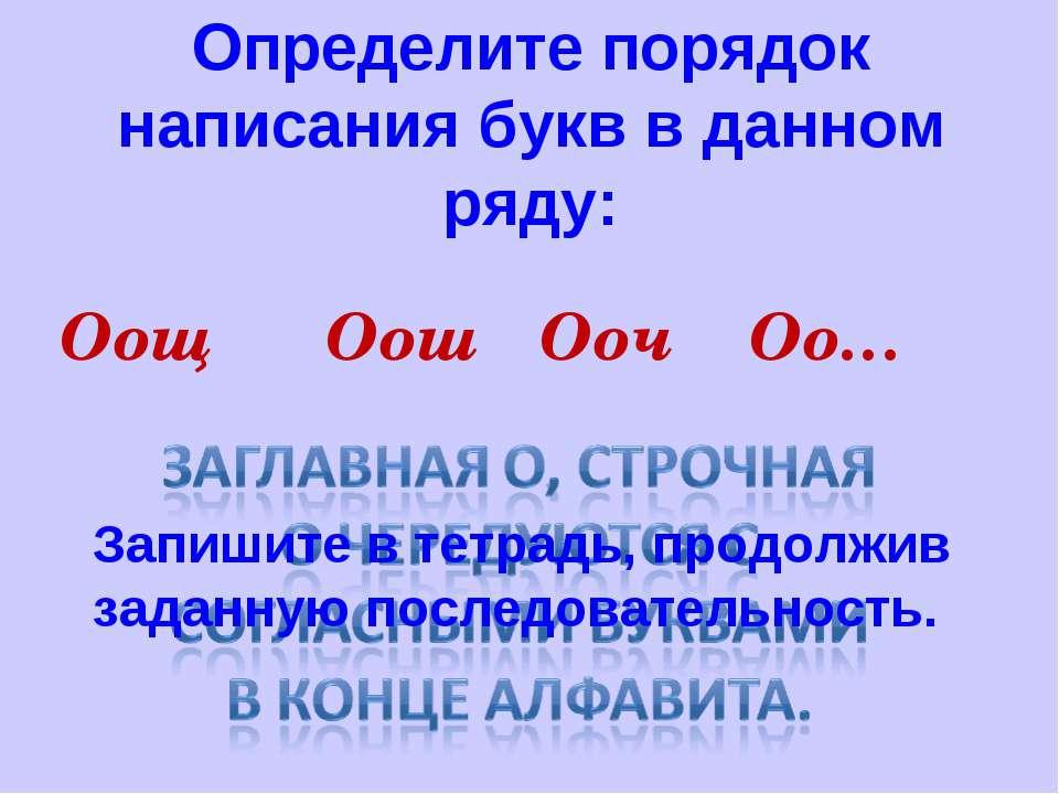 Определите порядок написания букв в данном ряду: Оощ Оош Ооч Оо… Запишите в т...