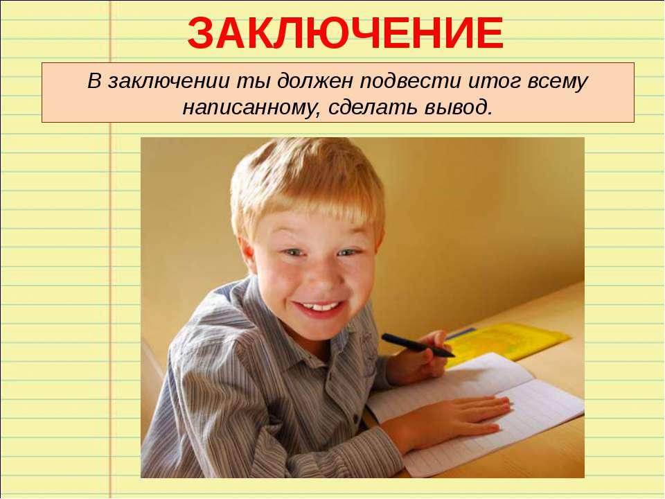 ЗАКЛЮЧЕНИЕ В заключении ты должен подвести итог всему написанному, сделать вы...