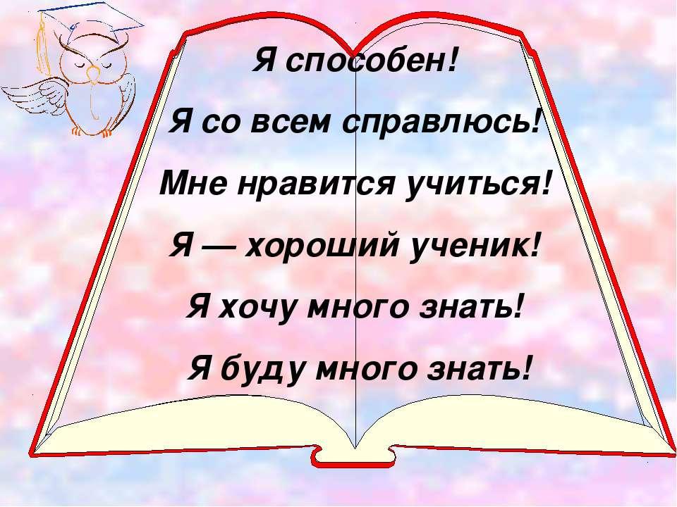 Я способен! Я со всем справлюсь! Мне нравится учиться! Я — хороший ученик! Я ...