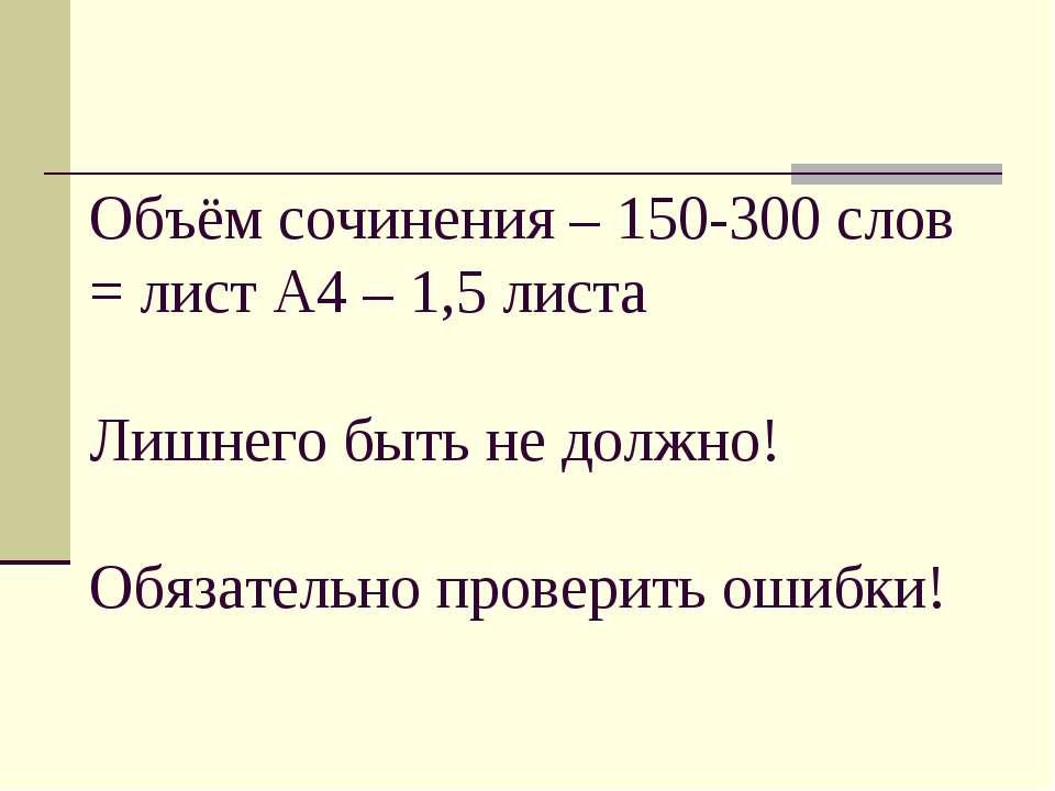 Объём сочинения – 150-300 слов = лист А4 – 1,5 листа Лишнего быть не должно! ...