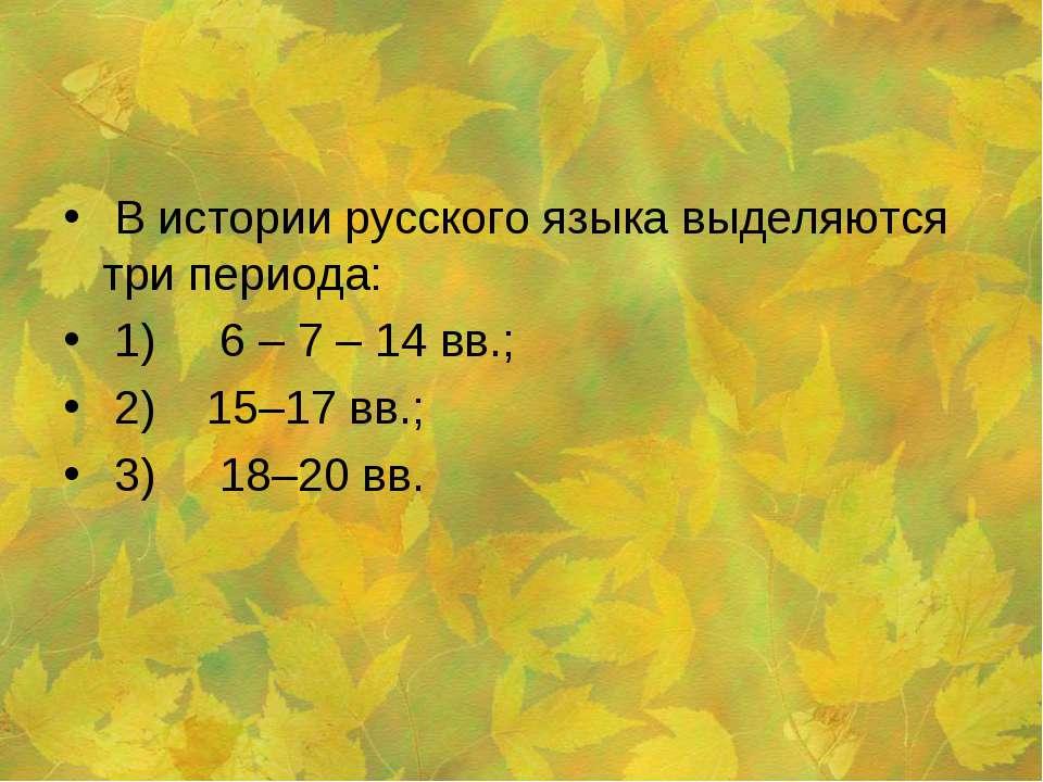В истории русского языка выделяются три периода: 1) 6 – 7 – 14 вв.; 2) 15–17 ...
