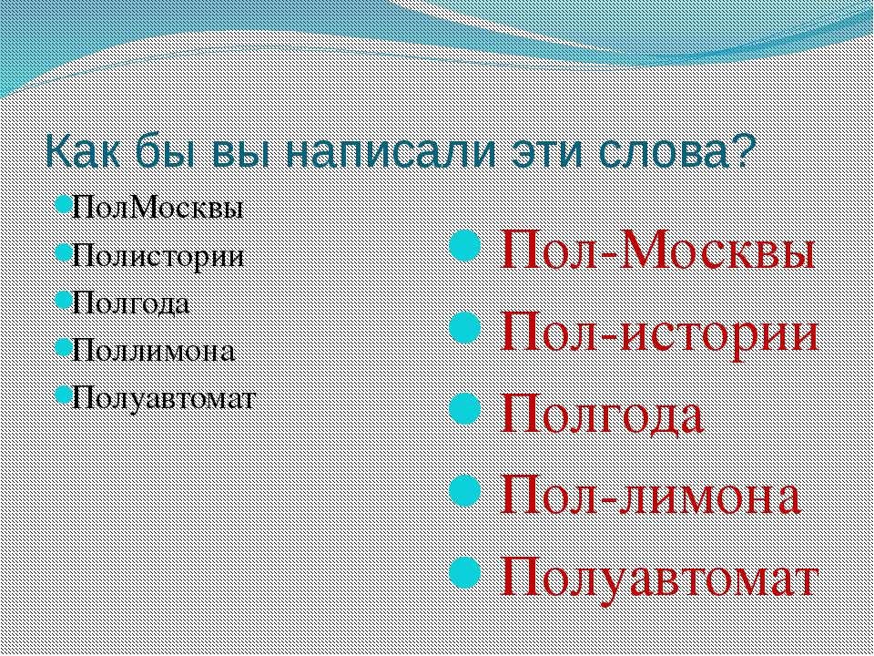 Как бы вы написали эти слова? ПолМосквы Полистории Полгода Поллимона Полуавто...