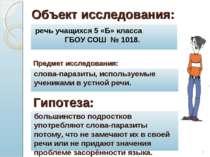 * Объект исследования: речь учащихся 5 «Б» класса ГБОУ СОШ № 1018. слова-пара...