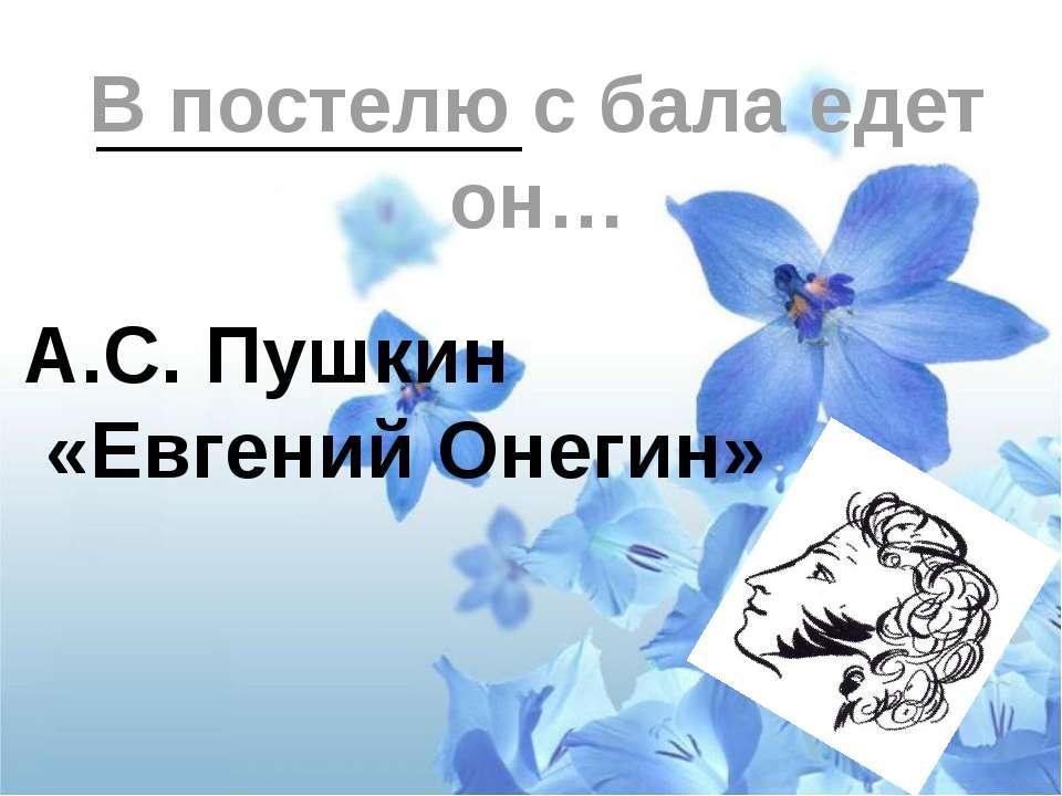В постелю с бала едет он… А.С. Пушкин «Евгений Онегин»