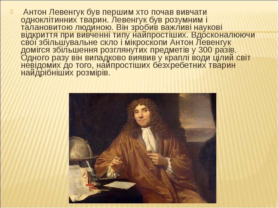 Антон Левенгук був першим хто почав вивчати одноклітинних тварин. Левенгук бу...