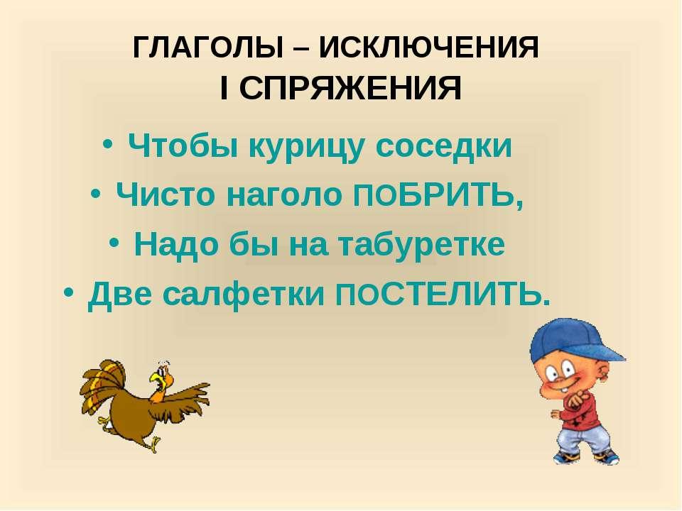 ГЛАГОЛЫ – ИСКЛЮЧЕНИЯ I СПРЯЖЕНИЯ Чтобы курицу соседки Чисто наголо ПОБРИТЬ, Н...