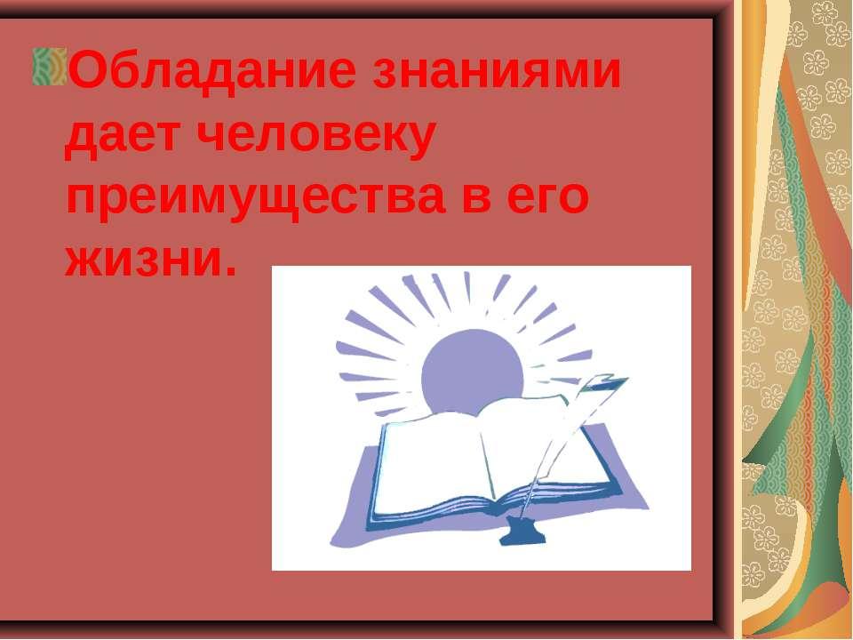 Обладание знаниями дает человеку преимущества в его жизни.