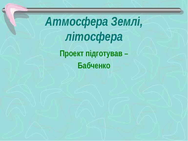 Атмосфера Землі, літосфера Проект підготував – Бабченко