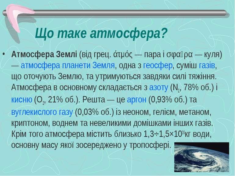Що таке атмосфера? Атмосфера Землі(від грец. άτμός— пара і σφαῖρα— куля)—...