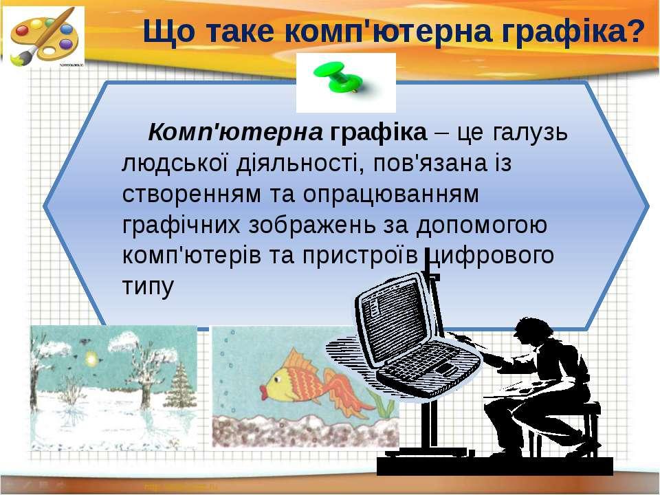 Що таке комп'ютерна графіка? Комп'ютерна графіка – це галузь людської діяльно...