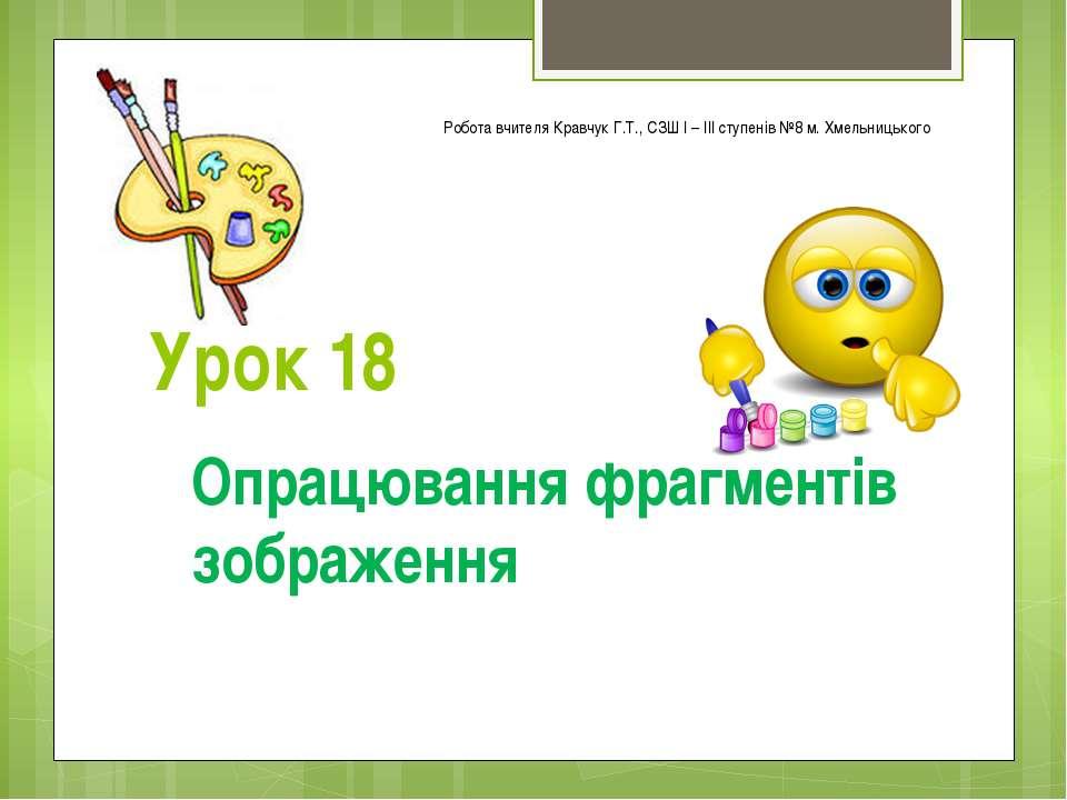 Урок 18 Опрацювання фрагментів зображення Робота вчителя Кравчук Г.Т., СЗШ І ...