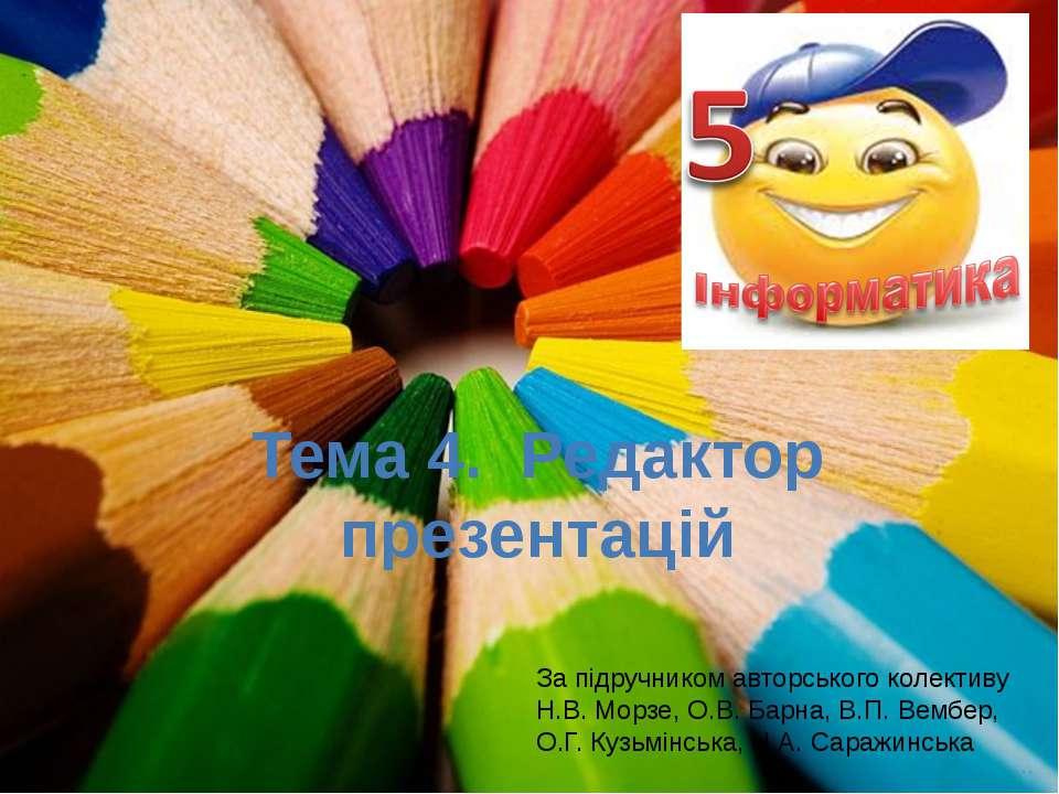 Тема 4. Редактор презентацій За підручником авторського колективу Н.В. Морзе,...