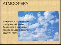 АТМОСФЕРА Атмосфера — зовнішня повітряна оболонка Землі, яка є сумішшю певної...
