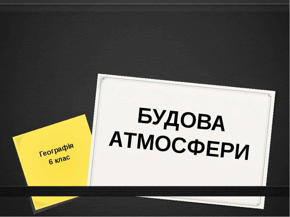 БУДОВА АТМОСФЕРИ Географія 6 клас