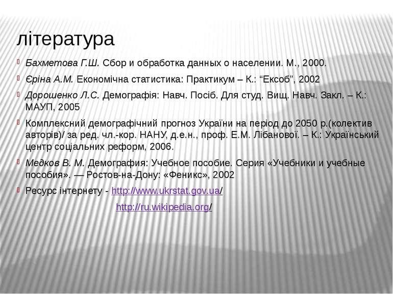 література Бахметова Г.Ш. Сбор и обработка данных о населении. М., 2000. Єрін...