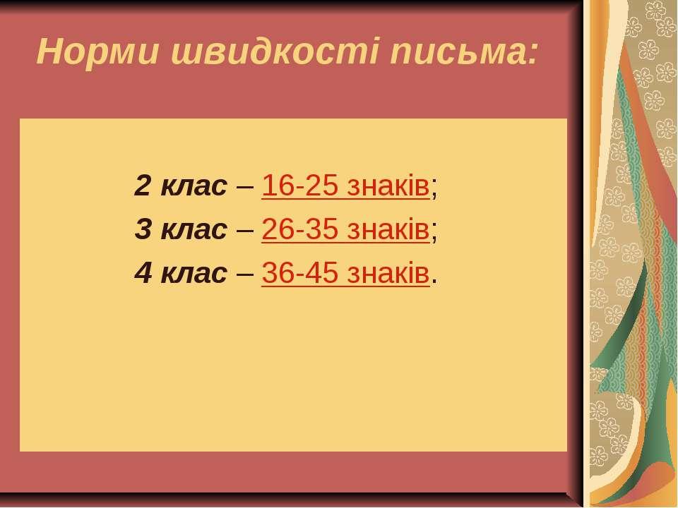 Норми швидкості письма: 2 клас – 16-25 знаків; 3 клас – 26-35 знаків; 4 клас ...