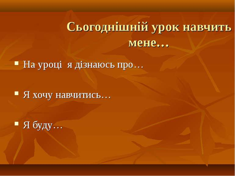 Сьогоднішній урок навчить мене… На уроці я дізнаюсь про… Я хочу навчитись… Я ...