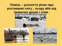 Повінь – розлиття річки при розтаванні снігу , льоду або від тривалих дощів і...