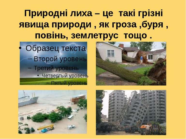 Природні лиха – це такі грізні явища природи , як гроза ,буря , повінь, земле...