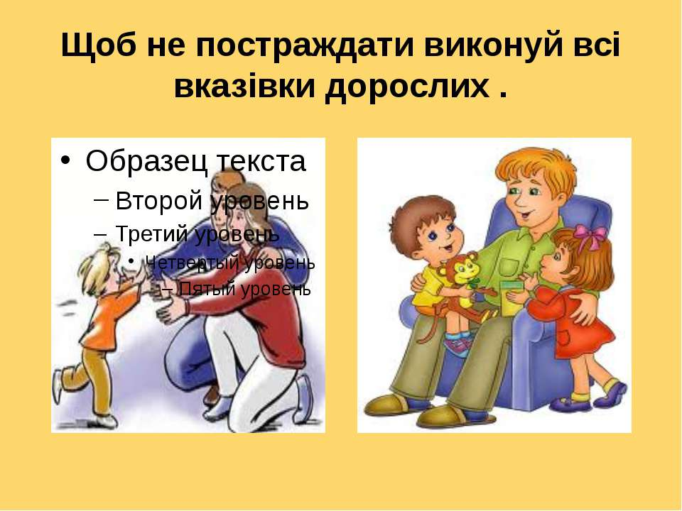 Щоб не постраждати виконуй всі вказівки дорослих .