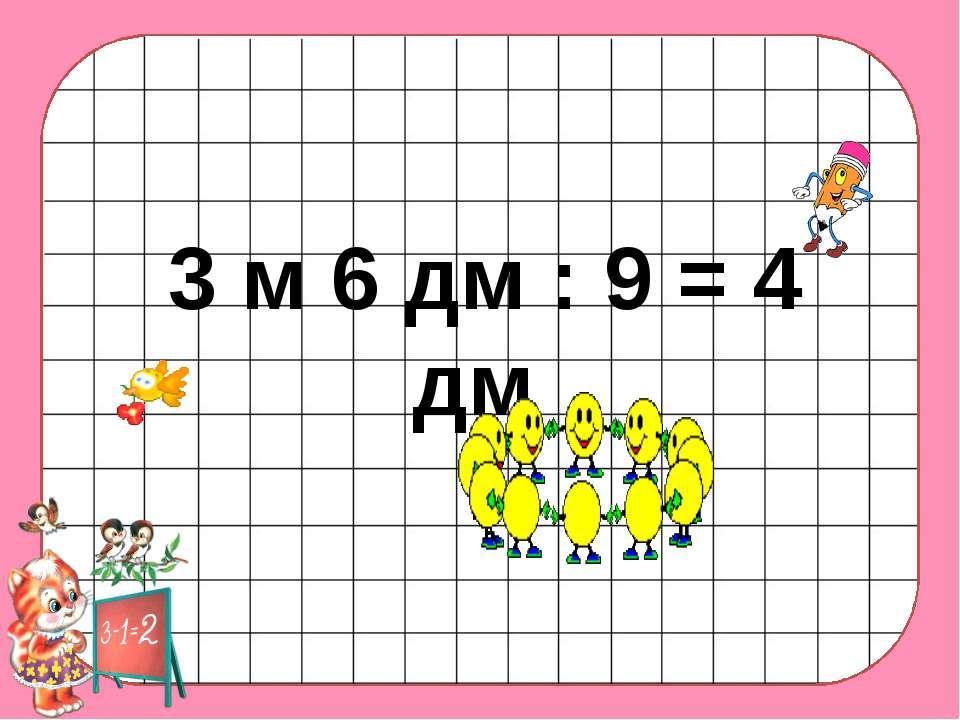 3 м 6 дм : 9 = 4 дм
