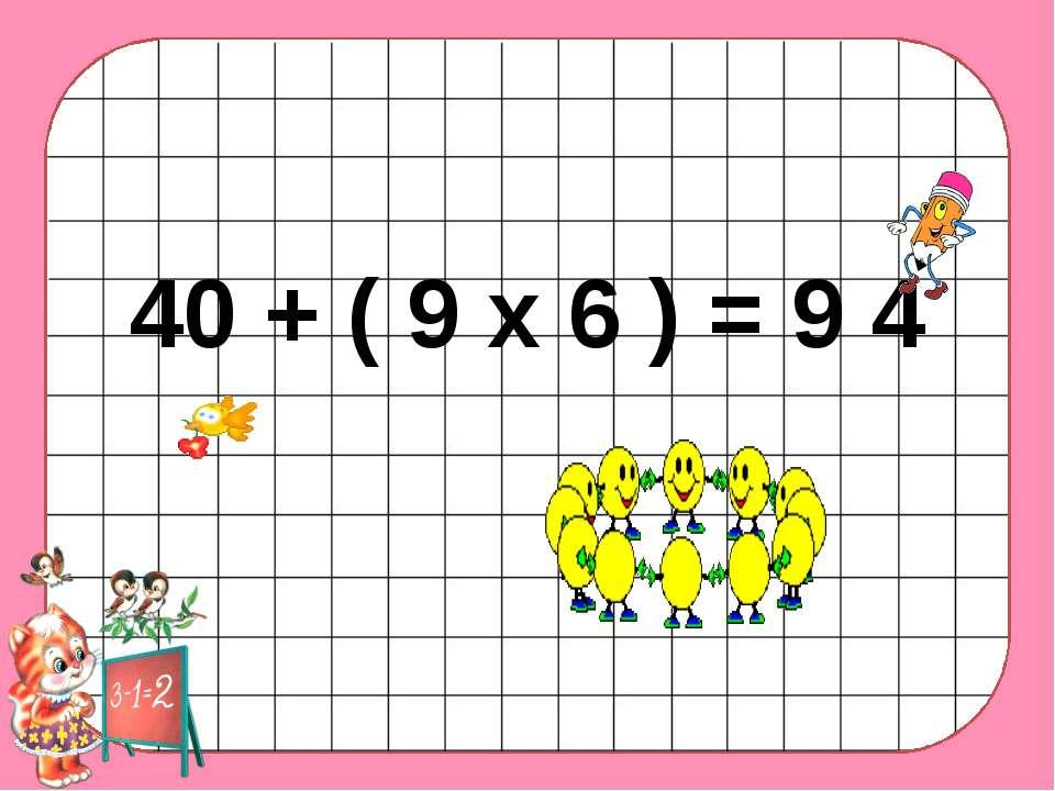 40 + ( 9 х 6 ) = 9 4