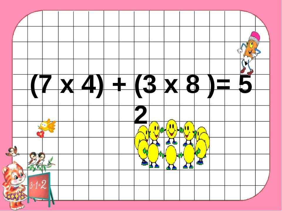 (7 х 4) + (3 х 8 )= 5 2