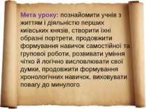 Мета уроку: познайомити учнів з життям і діяльністю перших київських князів, ...