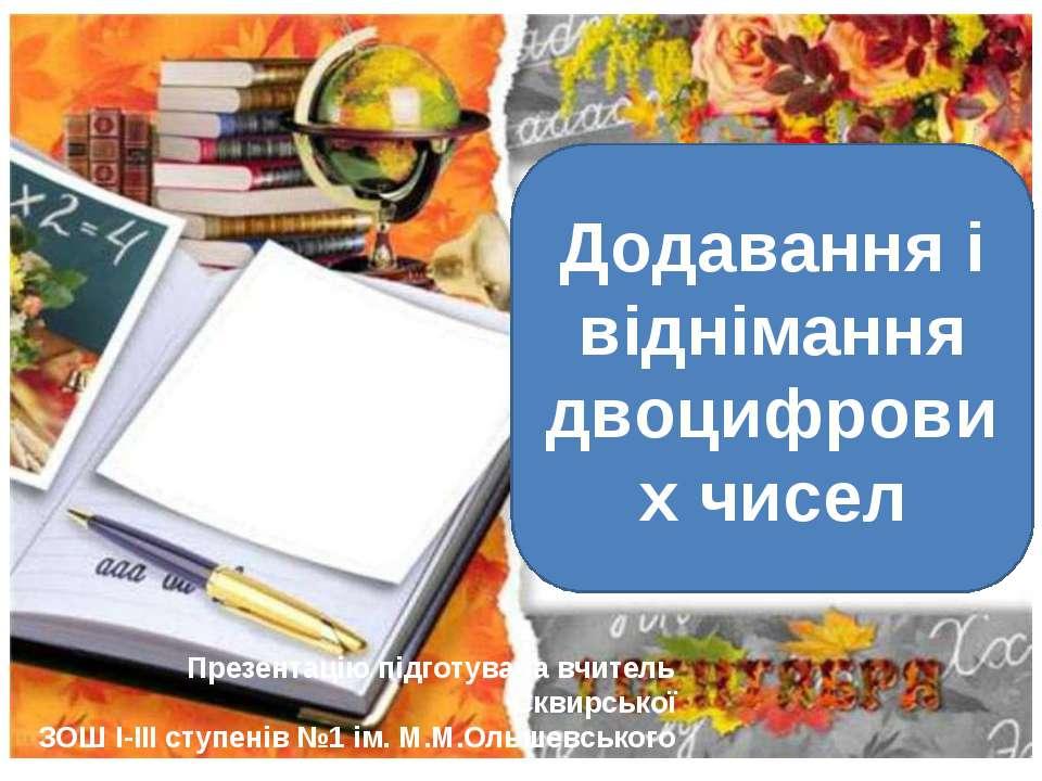 Додавання і віднімання двоцифрових чисел Презентацію підготувала вчитель Скви...