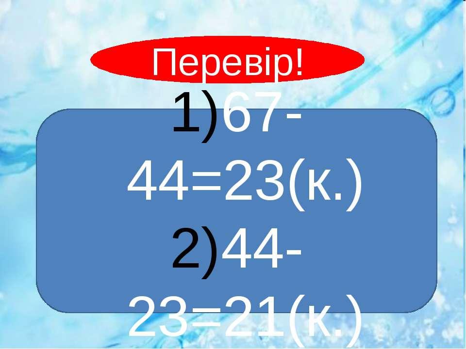 67-44=23(к.) 44-23=21(к.) Перевір!