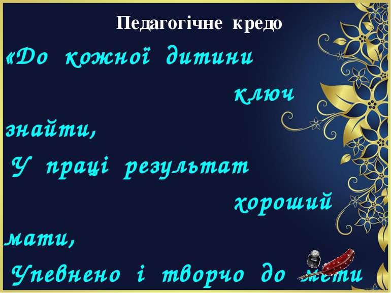 Педагогічне кредо «До кожної дитини ключ знайти, У праці результат хороший ма...