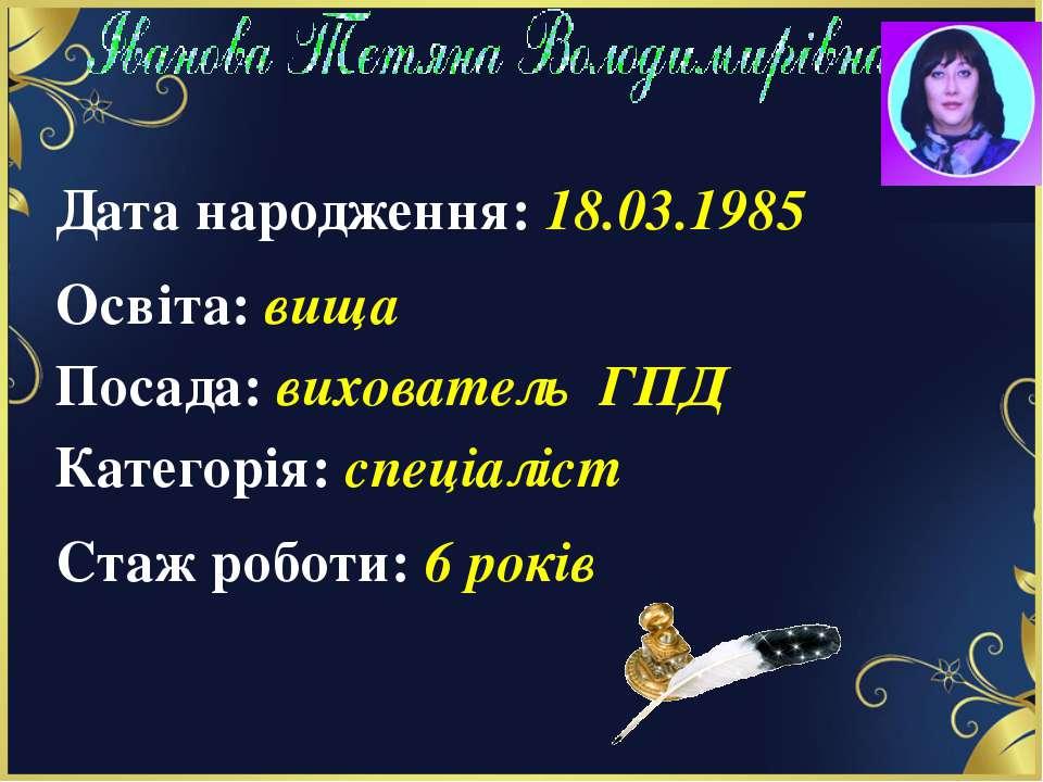 Дата народження: 18.03.1985 Освіта: вища Посада: вихователь ГПД Категорія: сп...
