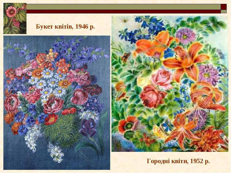 Городні квіти, 1952 р. Букет квітів, 1946 р.
