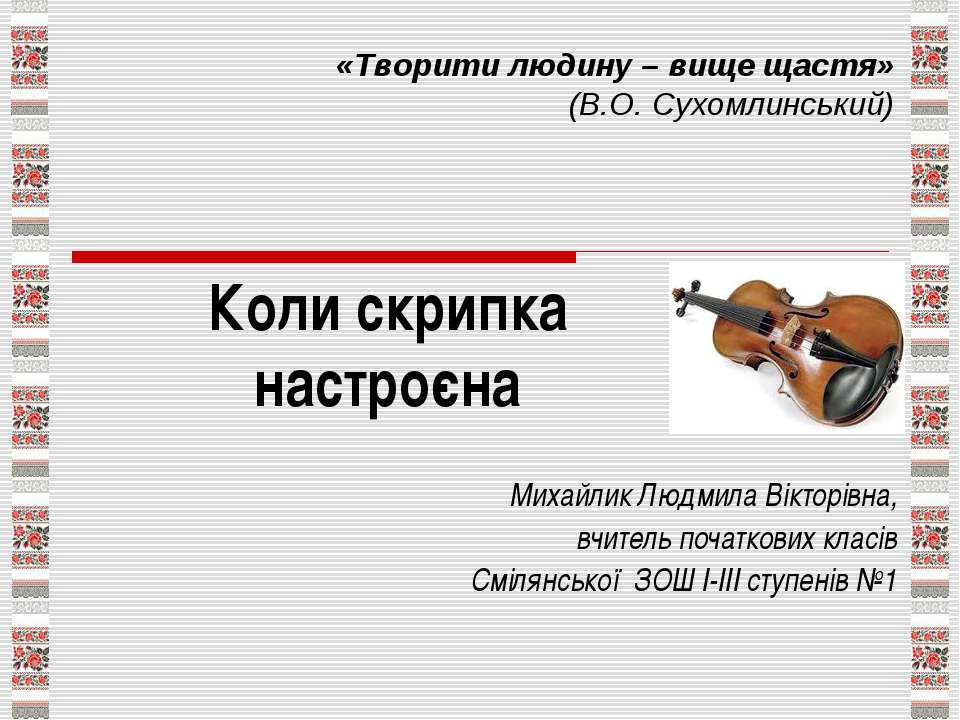 Коли скрипка настроєна Михайлик Людмила Вікторівна, вчитель початкових класів...