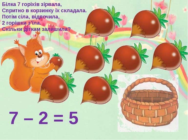 7 – 2 = 5 Білка 7 горіхів зірвала, Спритно в корзинку їх складала. Потім сіла...