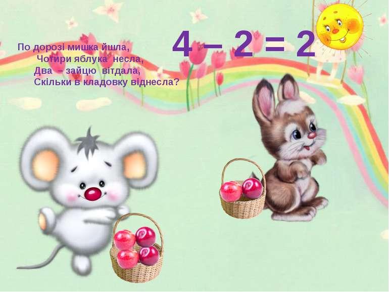 4 – 2 = 2 По дорозі мишка йшла, Чотири яблука несла, Два – зайцю вітдала, Скі...