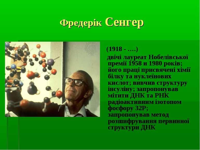 Фредерік Сенгер (1918 - ….) двічі лауреат Нобелівської премії 1958 и 1980 рок...