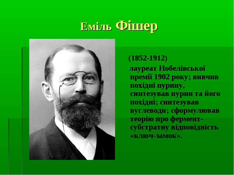 Еміль Фішер (1852-1912) лауреат Нобелівської премії 1902 року; вивчив похідні...