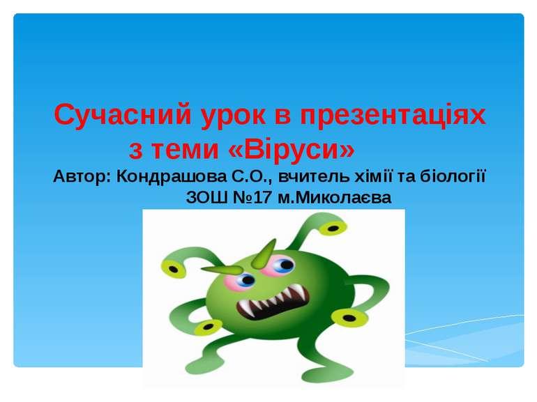 Сучасний урок в презентаціях з теми «Віруси» Автор: Кондрашова С.О., вчитель ...