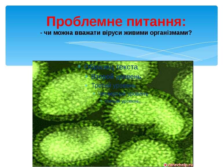 Проблемне питання: - чи можна вважати віруси живими організмами?